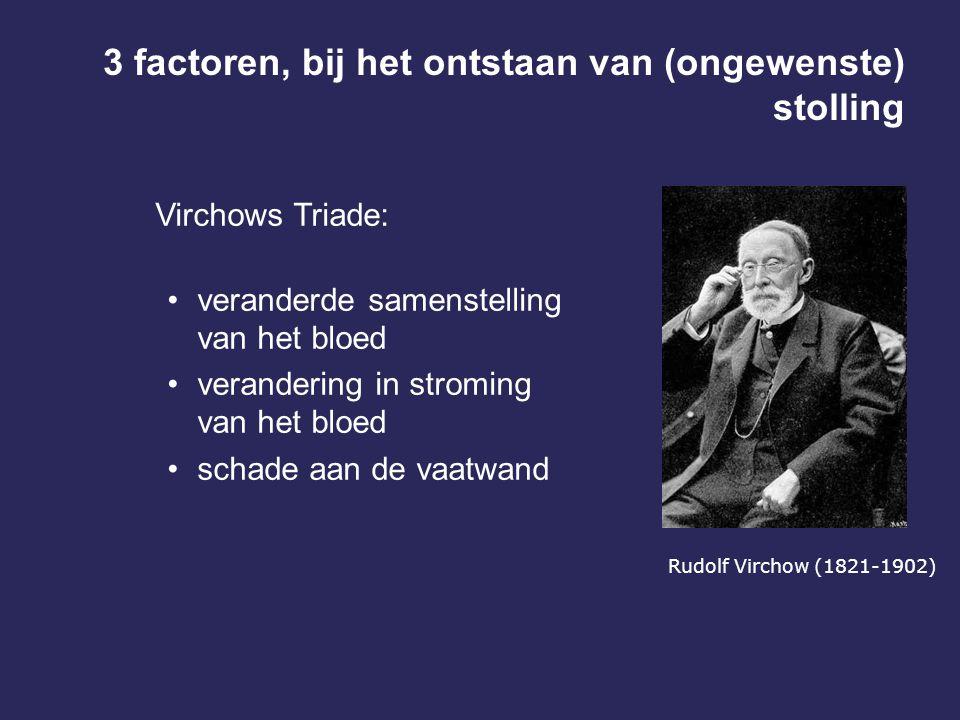 3 factoren, bij het ontstaan van (ongewenste) stolling Virchows Triade: veranderde samenstelling van het bloed verandering in stroming van het bloed schade aan de vaatwand Rudolf Virchow (1821-1902)