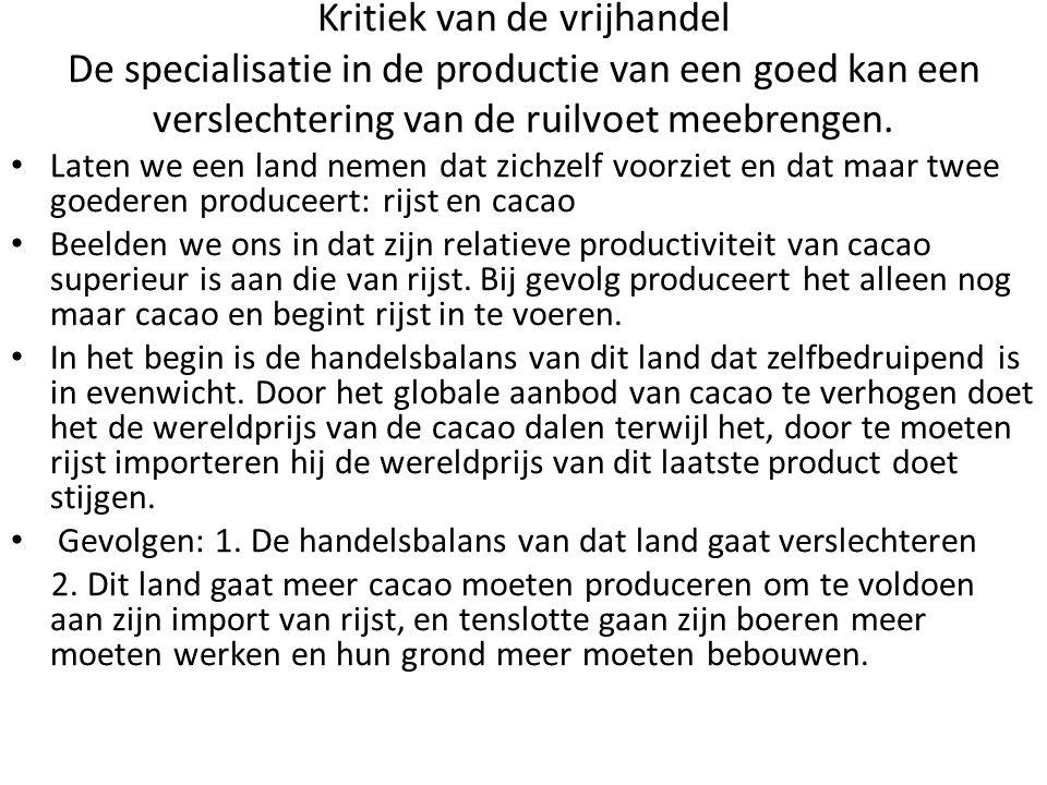 Kritiek van de vrijhandel De specialisatie in de productie van een goed kan een verslechtering van de ruilvoet meebrengen. Laten we een land nemen dat