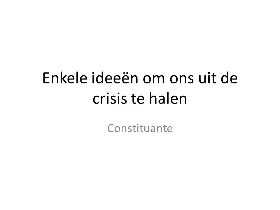 Enkele ideeën om ons uit de crisis te halen Constituante