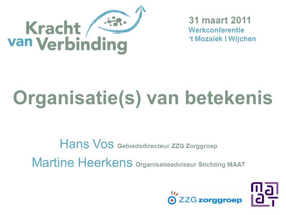Organisatie(s) van betekenis Hans Vos Gebiedsdirecteur ZZG Zorggroep Martine Heerkens Organisatieadviseur Stichting MAAT 31 maart 2011 Werkconferentie