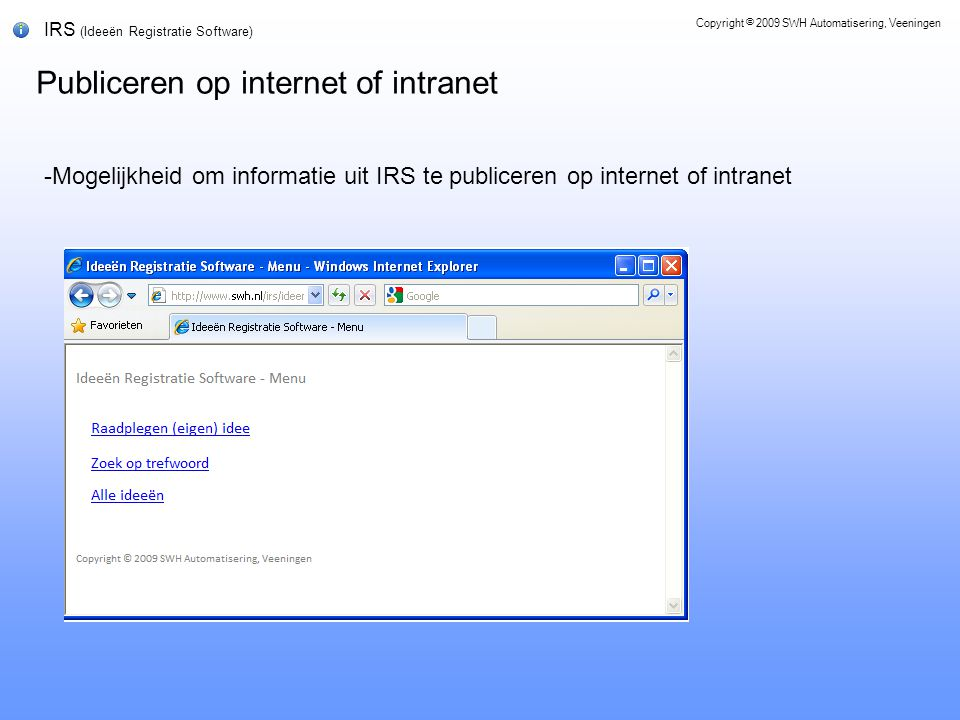 IRS (Ideeën Registratie Software) Publiceren op internet of intranet Copyright © 2009 SWH Automatisering, Veeningen -Mogelijkheid om informatie uit IRS te publiceren op internet of intranet
