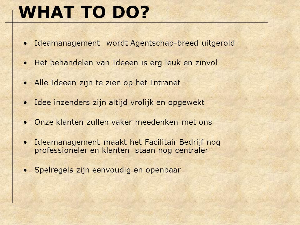 Het moet aantrekkelijk zijn om suggesties in te dienen (what's in it for me???) Ideamanagement moet onderdeel van het vak zijn Afspraak is afspraak en Meten is Weten.
