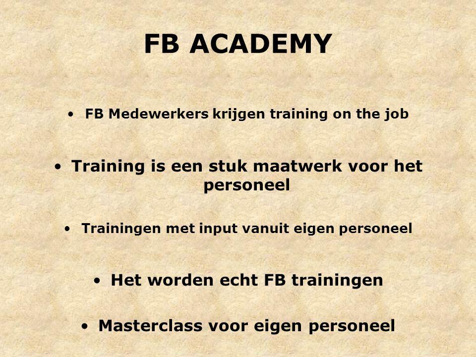 FB ACADEMY FB Medewerkers krijgen training on the job Training is een stuk maatwerk voor het personeel Trainingen met input vanuit eigen personeel Het worden echt FB trainingen Masterclass voor eigen personeel