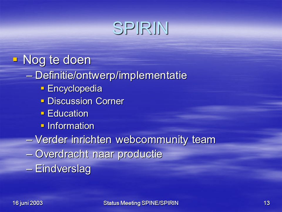 16 juni 2003Status Meeting SPINE/SPIRIN13 SPIRIN  Nog te doen –Definitie/ontwerp/implementatie  Encyclopedia  Discussion Corner  Education  Information –Verder inrichten webcommunity team –Overdracht naar productie –Eindverslag