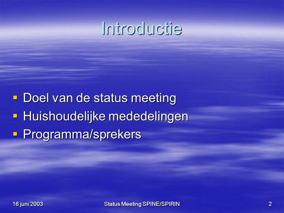 16 juni 2003Status Meeting SPINE/SPIRIN2 Introductie  Doel van de status meeting  Huishoudelijke mededelingen  Programma/sprekers