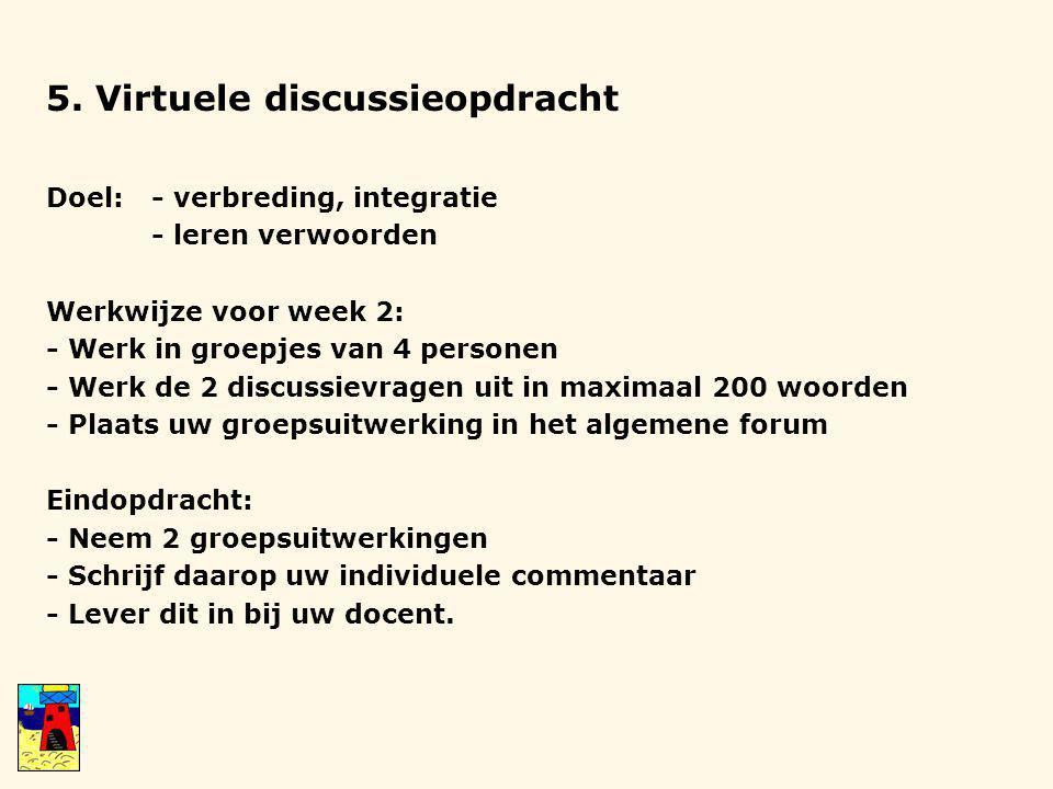 5. Virtuele discussieopdracht Doel:- verbreding, integratie - leren verwoorden Werkwijze voor week 2: - Werk in groepjes van 4 personen - Werk de 2 di