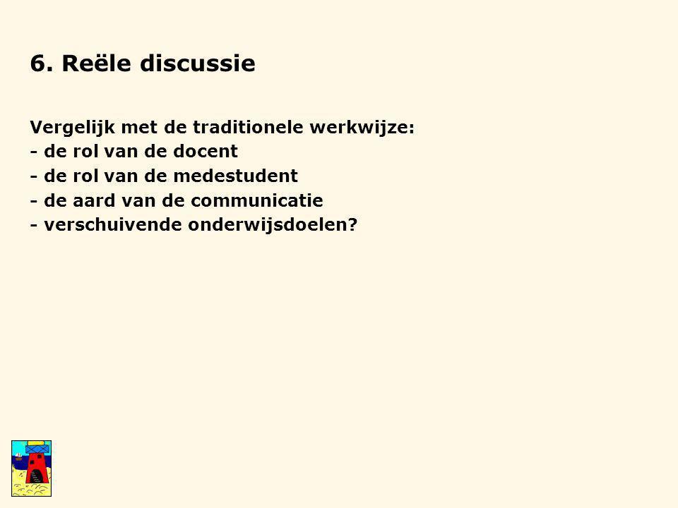 6. Reële discussie Vergelijk met de traditionele werkwijze: - de rol van de docent - de rol van de medestudent - de aard van de communicatie - verschu