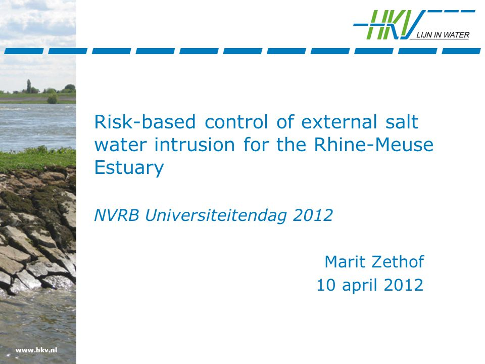 www.hkv.nl Risk-based control of external salt water intrusion for the Rhine-Meuse Estuary NVRB Universiteitendag 2012 Marit Zethof 10 april 2012