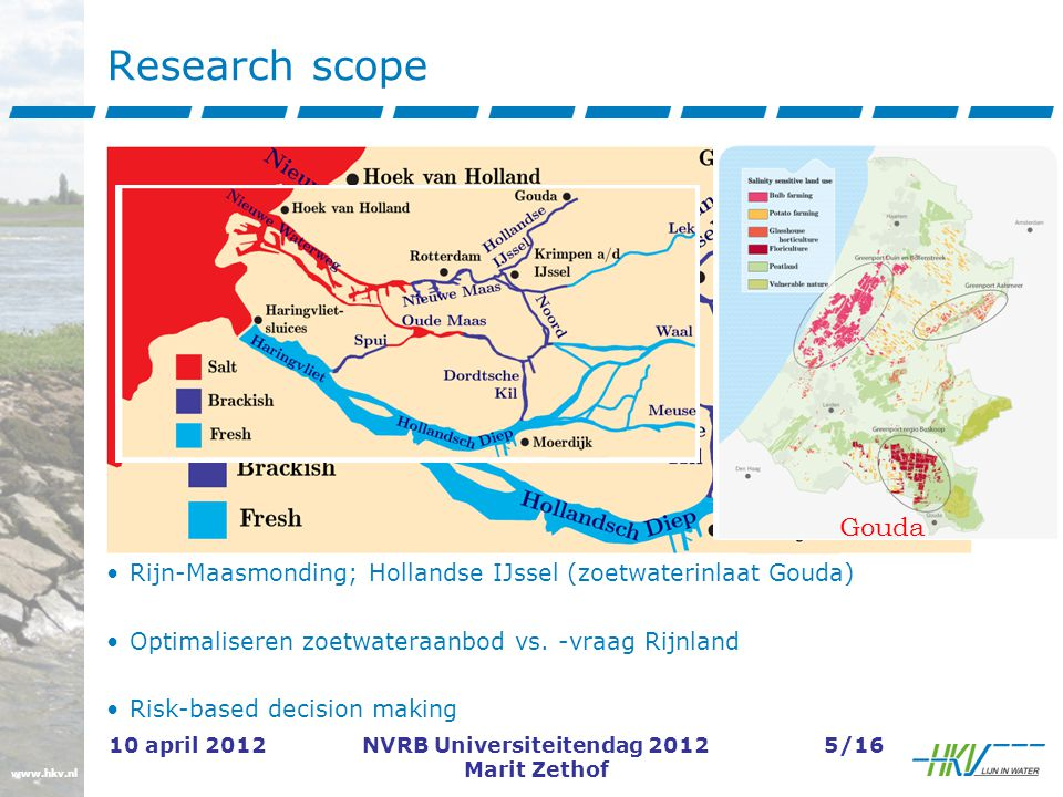 www.hkv.nl 10 april 2012NVRB Universiteitendag 2012 Marit Zethof 6/16 Risico-optimalisastie zoetwatervoorziening Risico-optimum: Grootste zoetwateraanbod/reductie zoutindringing tegen de laagste investeringskosten Totale kosten < baten Cost-benefit analysis: