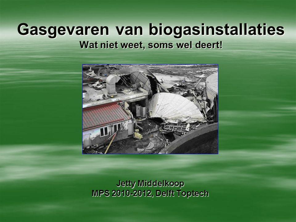Gasgevaren van biogasinstallaties Wat niet weet, soms wel deert! Jetty Middelkoop MPS 2010-2012, Delft Toptech