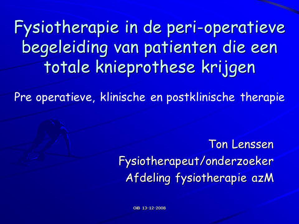 OiB 13-12-2008 Fysiotherapie in de peri-operatieve begeleiding van patienten die een totale knieprothese krijgen Ton Lenssen Fysiotherapeut/onderzoeke