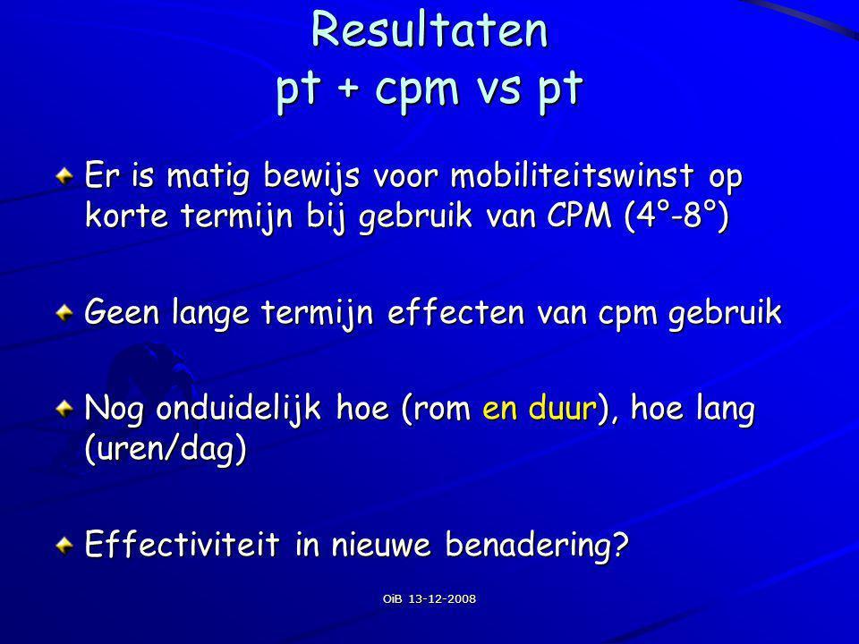 OiB 13-12-2008 Resultaten pt + cpm vs pt Er is matig bewijs voor mobiliteitswinst op korte termijn bij gebruik van CPM (4°-8°) Geen lange termijn effe