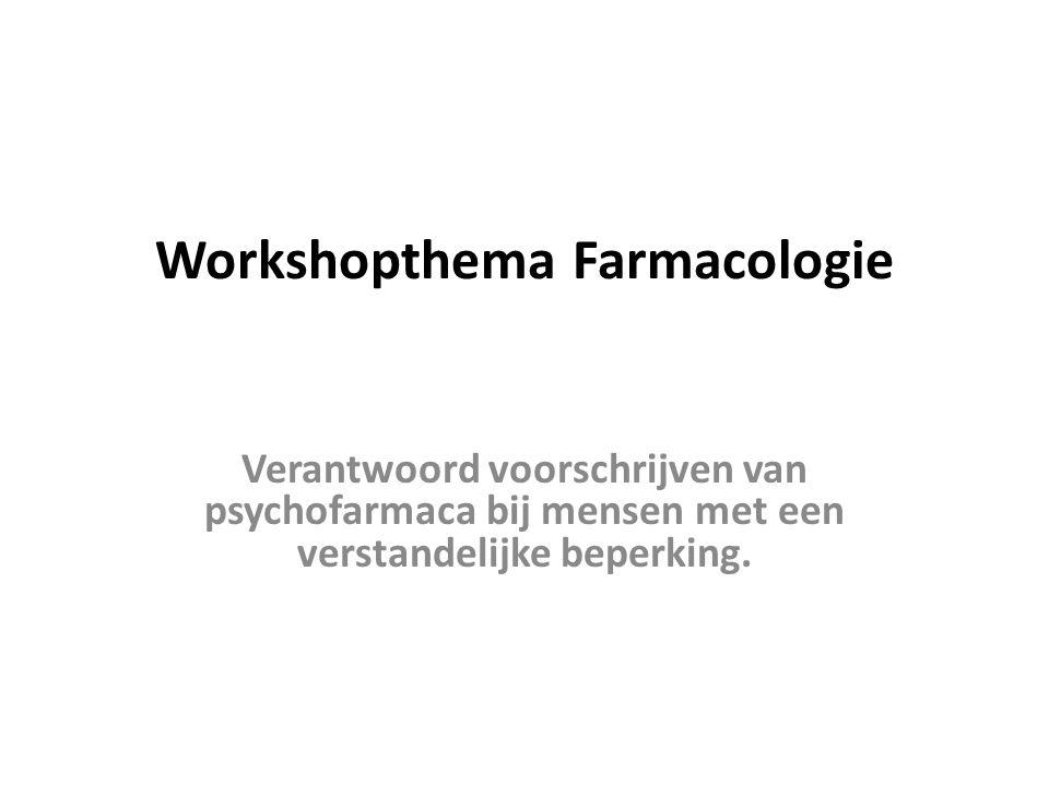 Workshopthema Farmacologie Verantwoord voorschrijven van psychofarmaca bij mensen met een verstandelijke beperking.