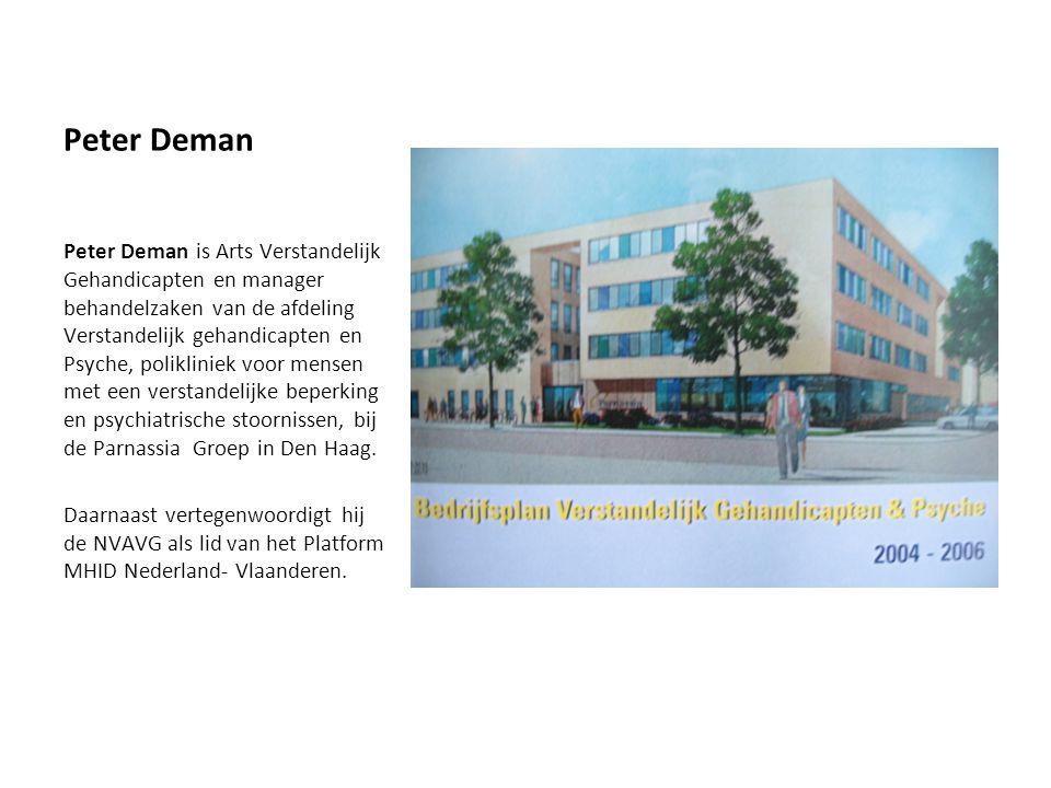 Peter Deman Peter Deman is Arts Verstandelijk Gehandicapten en manager behandelzaken van de afdeling Verstandelijk gehandicapten en Psyche, polikliniek voor mensen met een verstandelijke beperking en psychiatrische stoornissen, bij de Parnassia Groep in Den Haag.