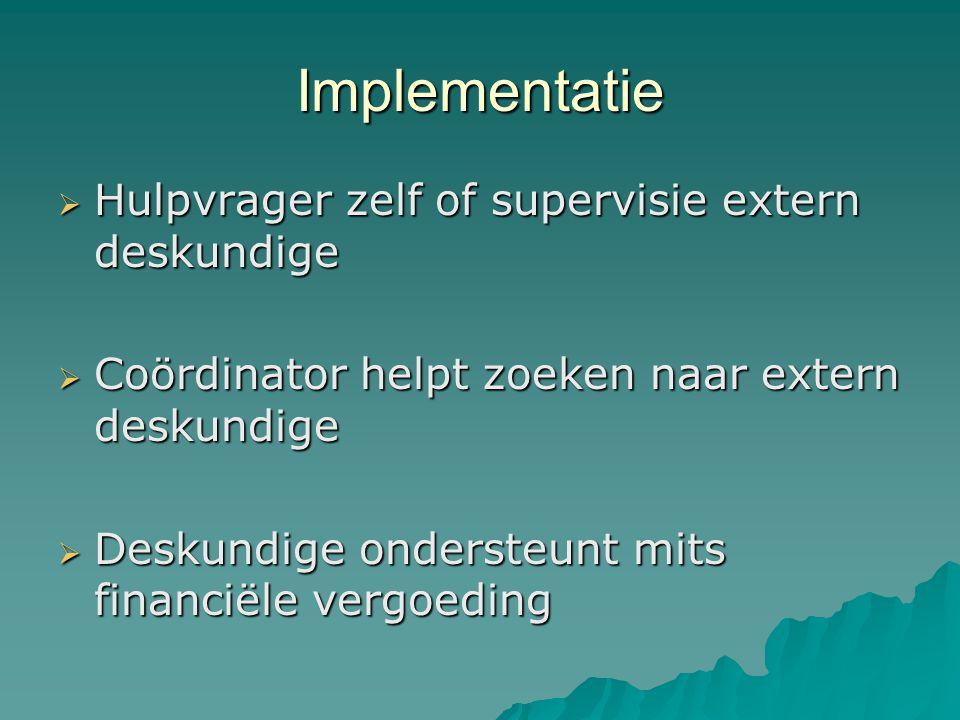 Implementatie  Hulpvrager zelf of supervisie extern deskundige  Coördinator helpt zoeken naar extern deskundige  Deskundige ondersteunt mits financiële vergoeding