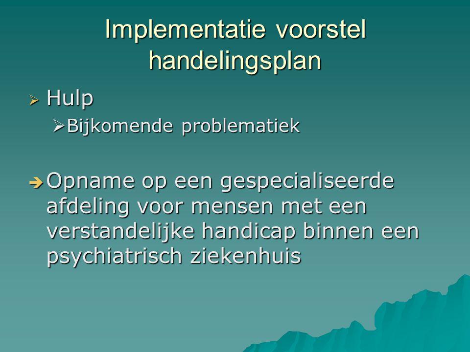 Implementatie voorstel handelingsplan  Hulp  Bijkomende problematiek  Opname op een gespecialiseerde afdeling voor mensen met een verstandelijke handicap binnen een psychiatrisch ziekenhuis