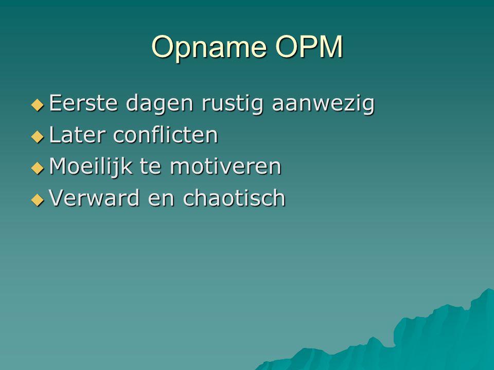 Opname OPM  Eerste dagen rustig aanwezig  Later conflicten  Moeilijk te motiveren  Verward en chaotisch