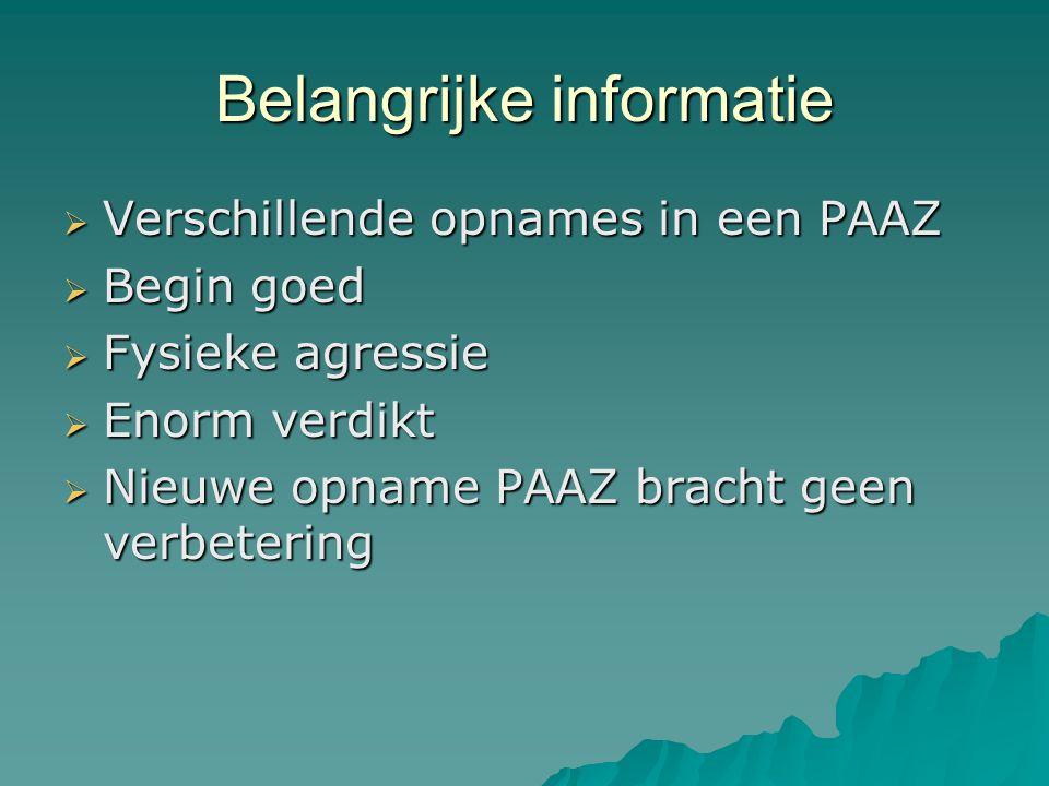 Belangrijke informatie  Verschillende opnames in een PAAZ  Begin goed  Fysieke agressie  Enorm verdikt  Nieuwe opname PAAZ bracht geen verbetering