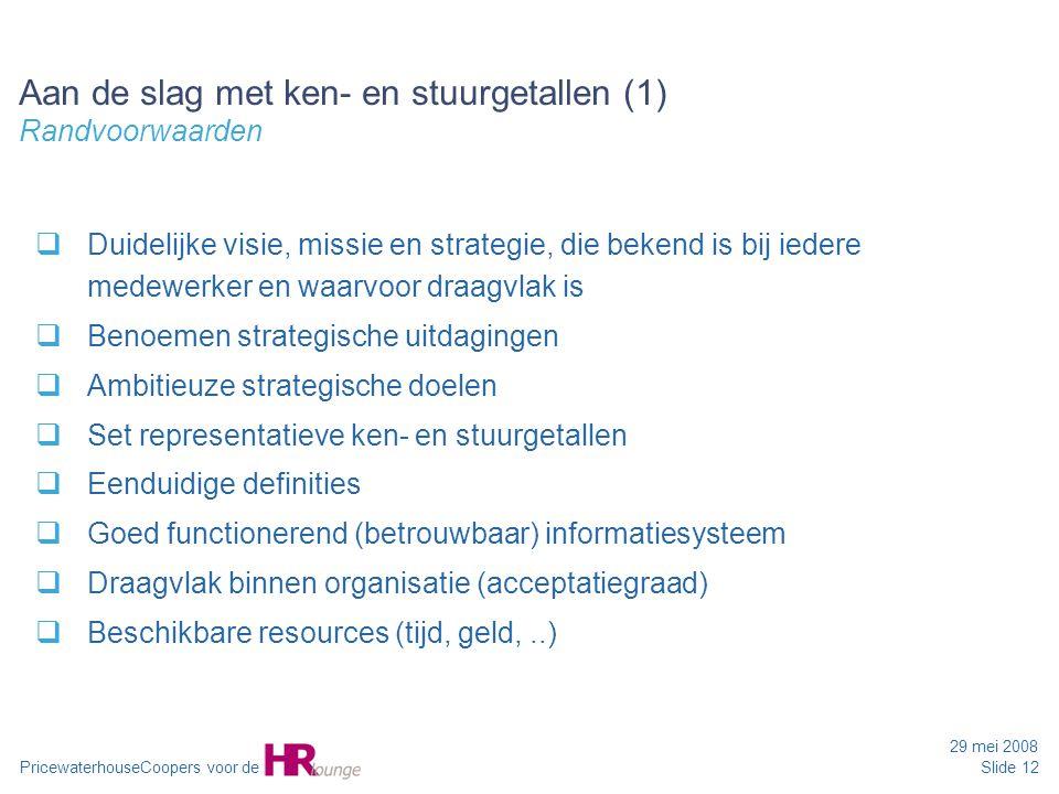 PricewaterhouseCoopers voor de 29 mei 2008 Slide 12 Aan de slag met ken- en stuurgetallen (1) Randvoorwaarden  Duidelijke visie, missie en strategie,
