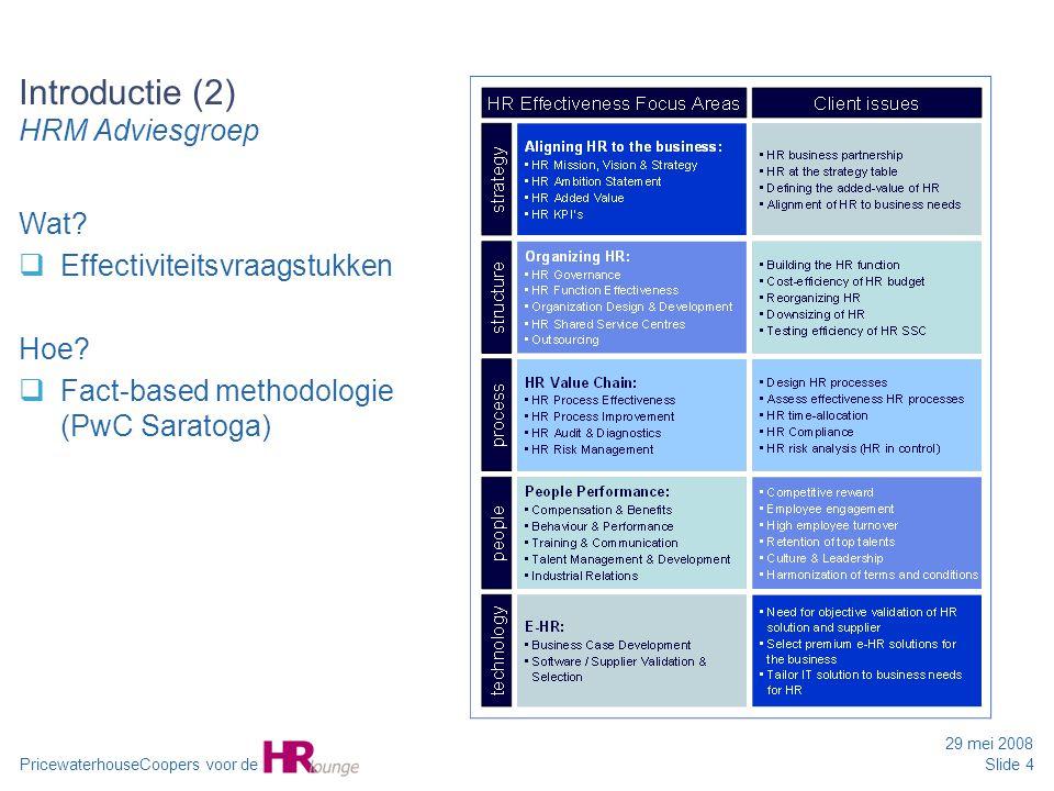 PricewaterhouseCoopers voor de 29 mei 2008 Slide 4 Introductie (2) HRM Adviesgroep Wat?  Effectiviteitsvraagstukken Hoe?  Fact-based methodologie (P