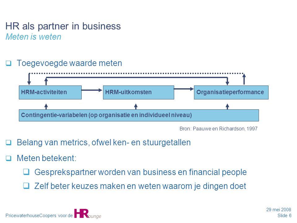 PricewaterhouseCoopers voor de 29 mei 2008 Slide 6 HR als partner in business Meten is weten  Toegevoegde waarde meten  Belang van metrics, ofwel ke