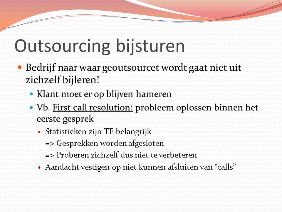 Outsourcing bijsturen Bedrijf naar waar geoutsourcet wordt gaat niet uit zichzelf bijleren! Klant moet er op blijven hameren Vb. First call resolution