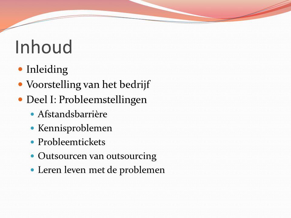 Inhoud Inleiding Voorstelling van het bedrijf Deel I: Probleemstellingen Afstandsbarrière Kennisproblemen Probleemtickets Outsourcen van outsourcing L