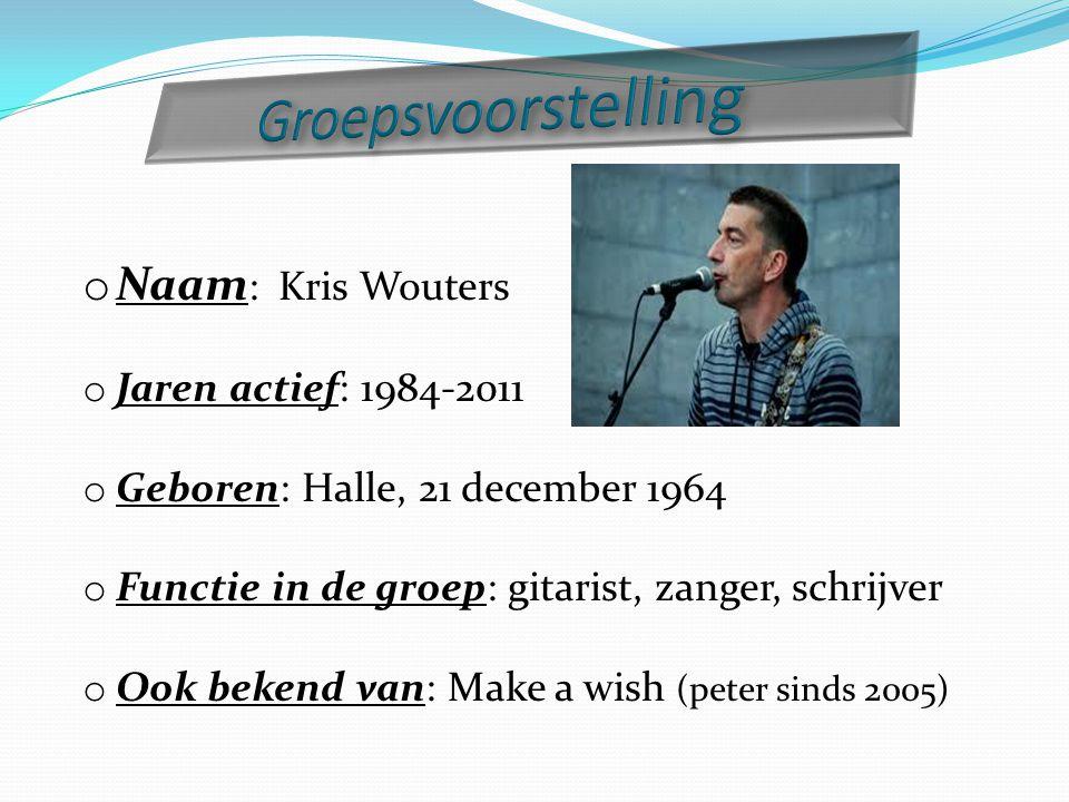 o Naam : Kris Wouters o Jaren actief: 1984-2011 o Geboren: Halle, 21 december 1964 o Functie in de groep: gitarist, zanger, schrijver o Ook bekend van