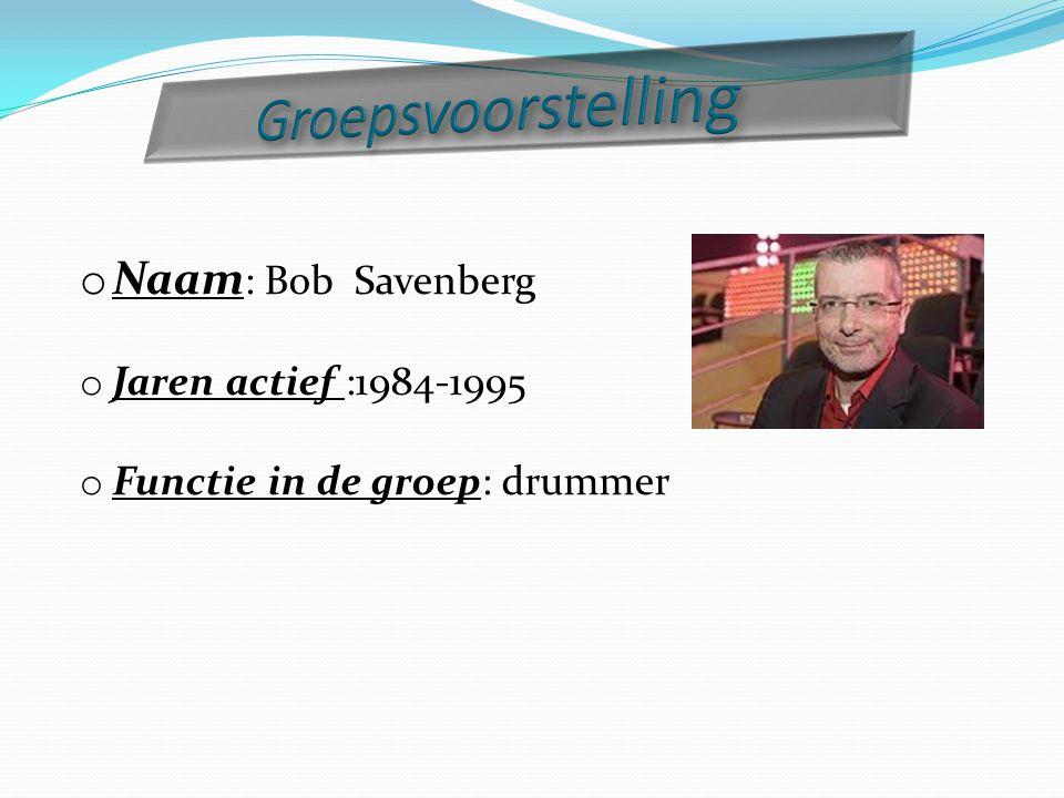 o Naam : Bob Savenberg o Jaren actief :1984-1995 o Functie in de groep: drummer