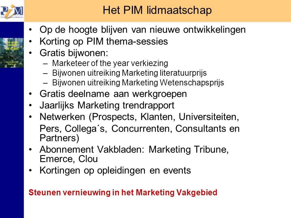 Het PIM lidmaatschap Op de hoogte blijven van nieuwe ontwikkelingen Korting op PIM thema-sessies Gratis bijwonen: –Marketeer of the year verkiezing –Bijwonen uitreiking Marketing literatuurprijs –Bijwonen uitreiking Marketing Wetenschapsprijs Gratis deelname aan werkgroepen Jaarlijks Marketing trendrapport Netwerken (Prospects, Klanten, Universiteiten, Pers, Collega´s, Concurrenten, Consultants en Partners) Abonnement Vakbladen: Marketing Tribune, Emerce, Clou Kortingen op opleidingen en events Steunen vernieuwing in het Marketing Vakgebied