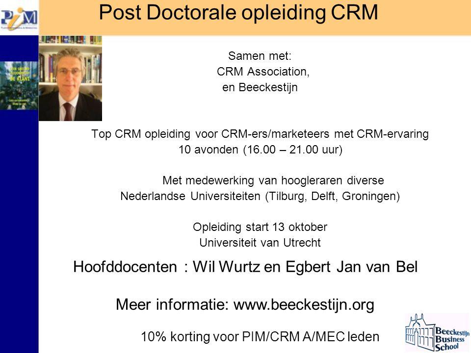 Samen met: CRM Association, en Beeckestijn Top CRM opleiding voor CRM-ers/marketeers met CRM-ervaring 10 avonden (16.00 – 21.00 uur) Met medewerking van hoogleraren diverse Nederlandse Universiteiten (Tilburg, Delft, Groningen) Opleiding start 13 oktober Universiteit van Utrecht 10% korting voor PIM/CRM A/MEC leden Post Doctorale opleiding CRM Hoofddocenten : Wil Wurtz en Egbert Jan van Bel Meer informatie: www.beeckestijn.org