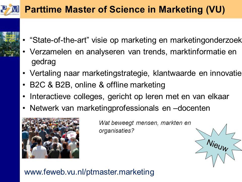 Parttime Master of Science in Marketing (VU) State-of-the-art visie op marketing en marketingonderzoek Verzamelen en analyseren van trends, marktinformatie en gedrag Vertaling naar marketingstrategie, klantwaarde en innovatie B2C & B2B, online & offline marketing Interactieve colleges, gericht op leren met en van elkaar Netwerk van marketingprofessionals en –docenten www.feweb.vu.nl/ptmaster.marketing Wat beweegt mensen, markten en organisaties.