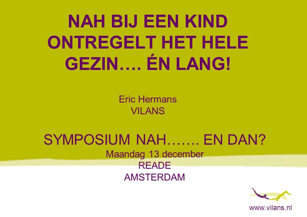 www.vilans.nl NAH BIJ EEN KIND ONTREGELT HET HELE GEZIN…. ÉN LANG! Eric Hermans VILANS SYMPOSIUM NAH……. EN DAN? Maandag 13 december READE AMSTERDAM