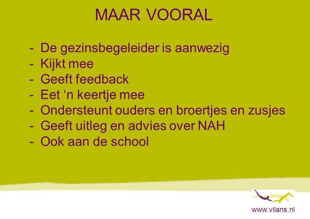www.vilans.nl MAAR VOORAL -De gezinsbegeleider is aanwezig -Kijkt mee -Geeft feedback -Eet 'n keertje mee -Ondersteunt ouders en broertjes en zusjes -
