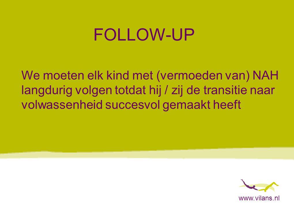 www.vilans.nl FOLLOW-UP We moeten elk kind met (vermoeden van) NAH langdurig volgen totdat hij / zij de transitie naar volwassenheid succesvol gemaakt