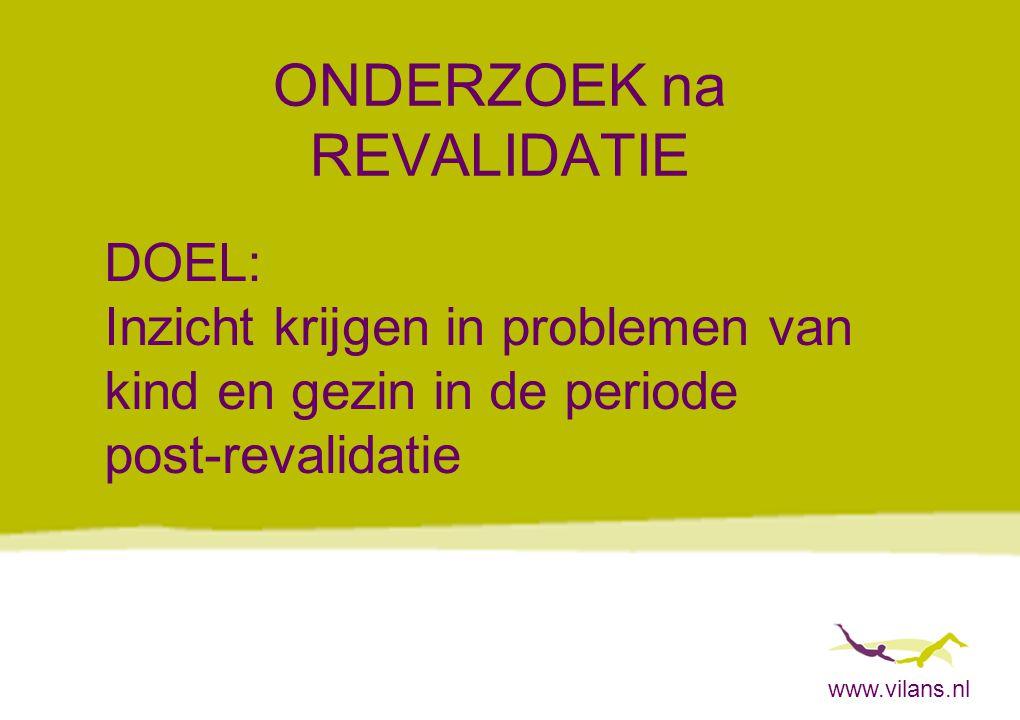 www.vilans.nl ONDERZOEK na REVALIDATIE Interviews met ouders van 33 kinderen -Revalidatie (klinisch of poliklinisch) was -2 tot 4 jaar geleden beëindigd (gemiddeld 2 jaar en 7 mnd) ) -Kinderen woonden nog thuis ten tijde van interview