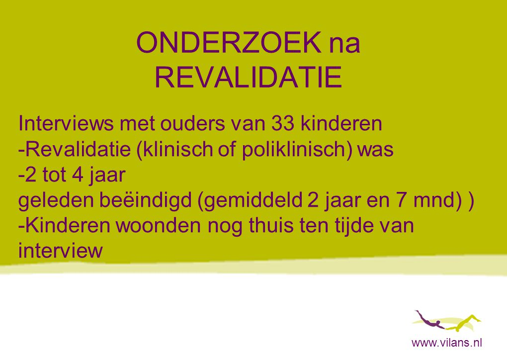 www.vilans.nl ONDERZOEK na REVALIDATIE Interviews met ouders van 33 kinderen -Revalidatie (klinisch of poliklinisch) was -2 tot 4 jaar geleden beëindi