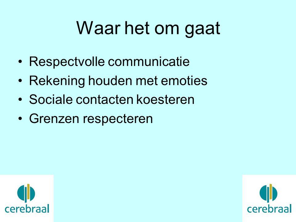 Waar het om gaat Respectvolle communicatie Rekening houden met emoties Sociale contacten koesteren Grenzen respecteren
