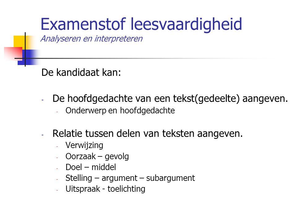 Examenstof leesvaardigheid Analyseren en interpreteren De kandidaat kan: - De hoofdgedachte van een tekst(gedeelte) aangeven. - Onderwerp en hoofdgeda