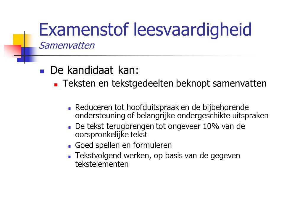 Examenstof leesvaardigheid Samenvatten De kandidaat kan: Teksten en tekstgedeelten beknopt samenvatten Reduceren tot hoofduitspraak en de bijbehorende