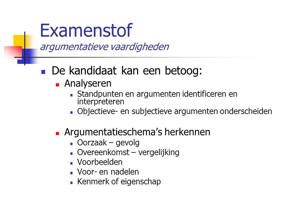Examenstof argumentatieve vaardigheden De kandidaat kan een betoog: Analyseren Standpunten en argumenten identificeren en interpreteren Objectieve- en