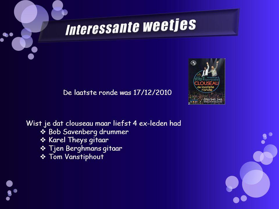 De laatste ronde was 17/12/2010 Wist je dat clouseau maar liefst 4 ex-leden had  Bob Savenberg drummer  Karel Theys gitaar  Tjen Berghmans gitaar  Tom Vanstiphout