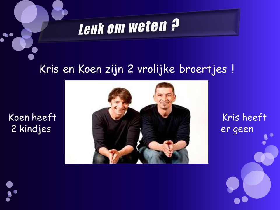Koen heeft 2 kindjes Kris heeft er geen Kris en Koen zijn 2 vrolijke broertjes !
