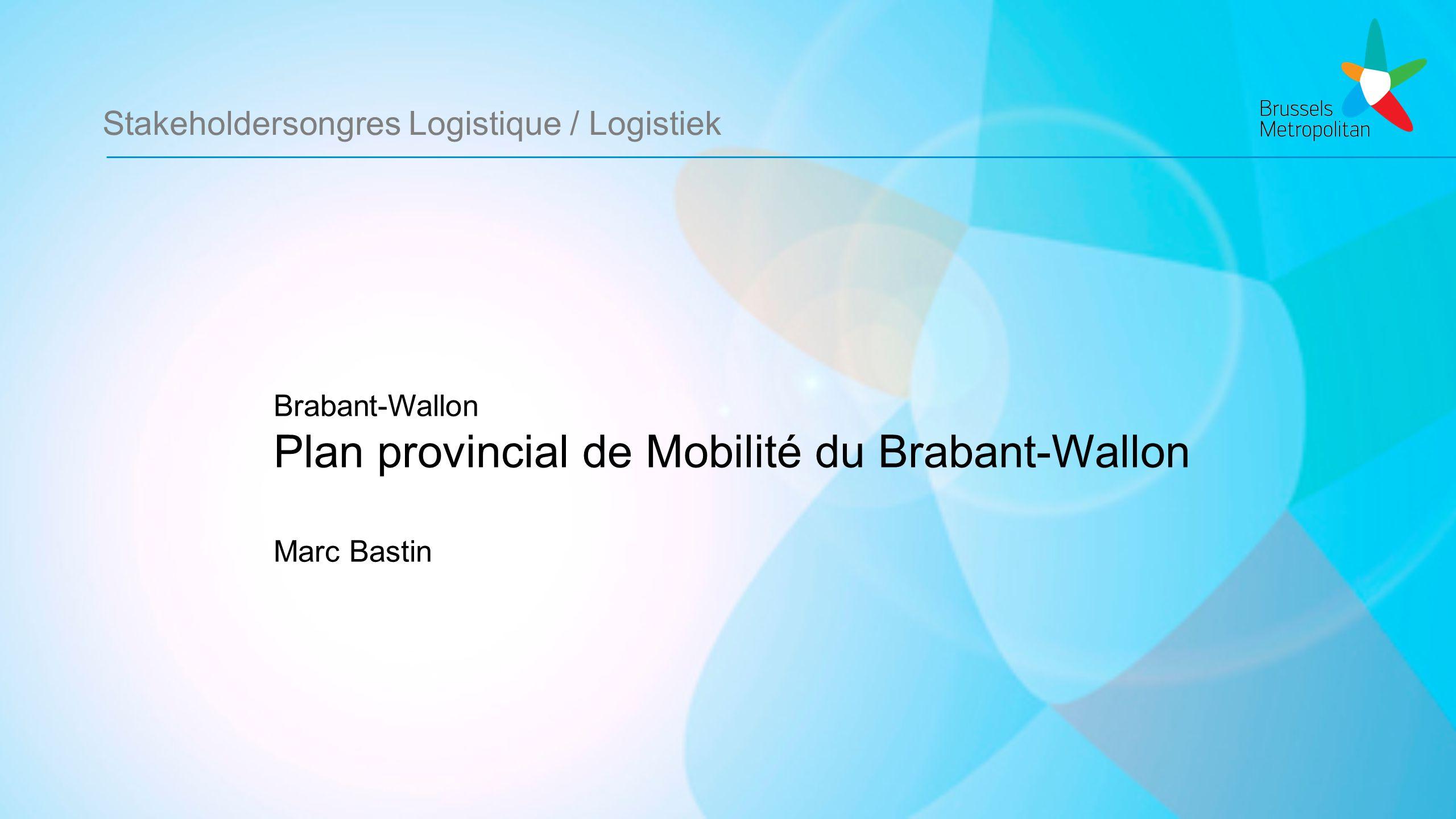 Stakeholdersongres Logistique / Logistiek Brabant-Wallon Plan provincial de Mobilité du Brabant-Wallon Marc Bastin