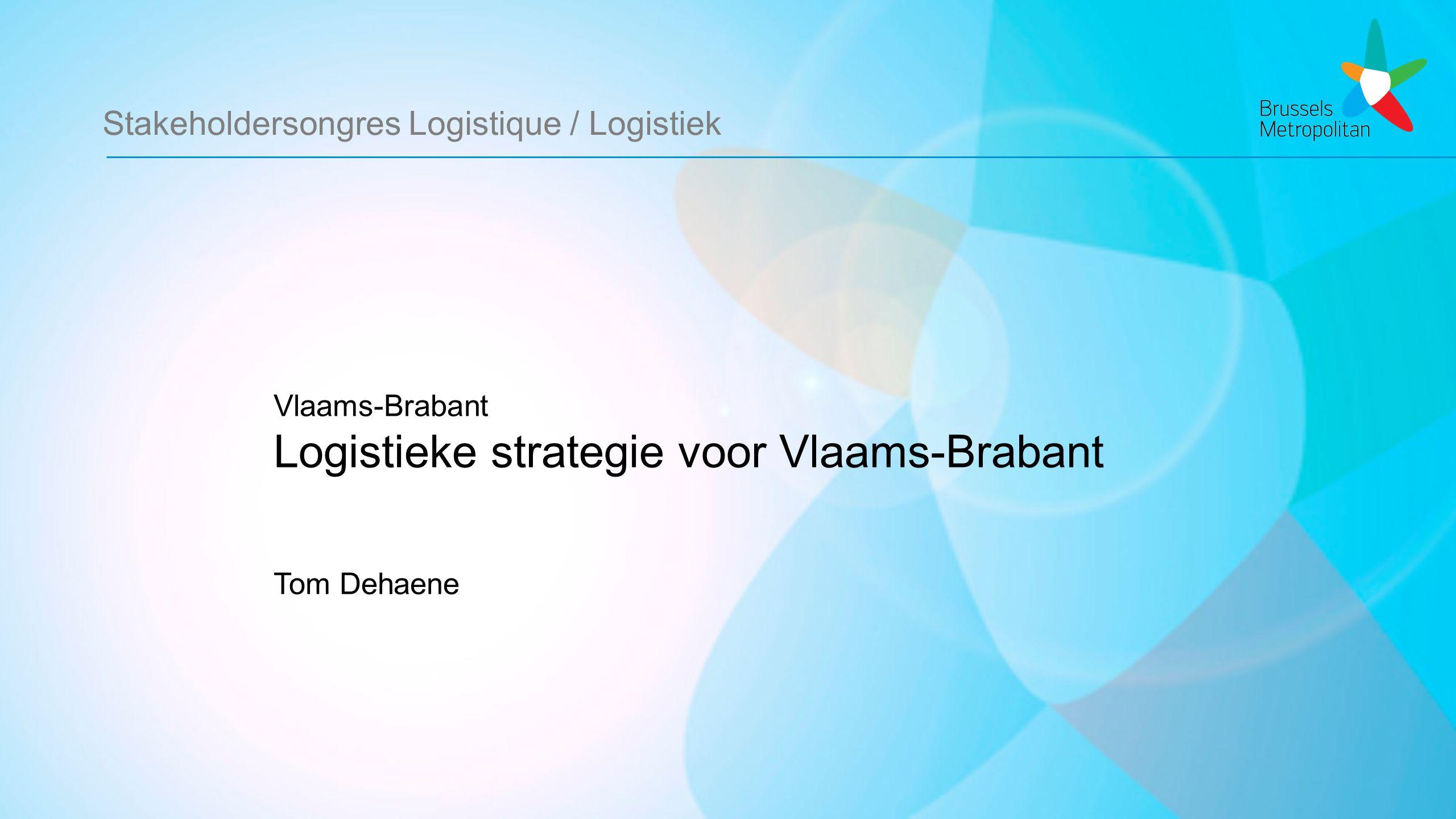 Stakeholdersongres Logistique / Logistiek Vlaams-Brabant Logistieke strategie voor Vlaams-Brabant Tom Dehaene