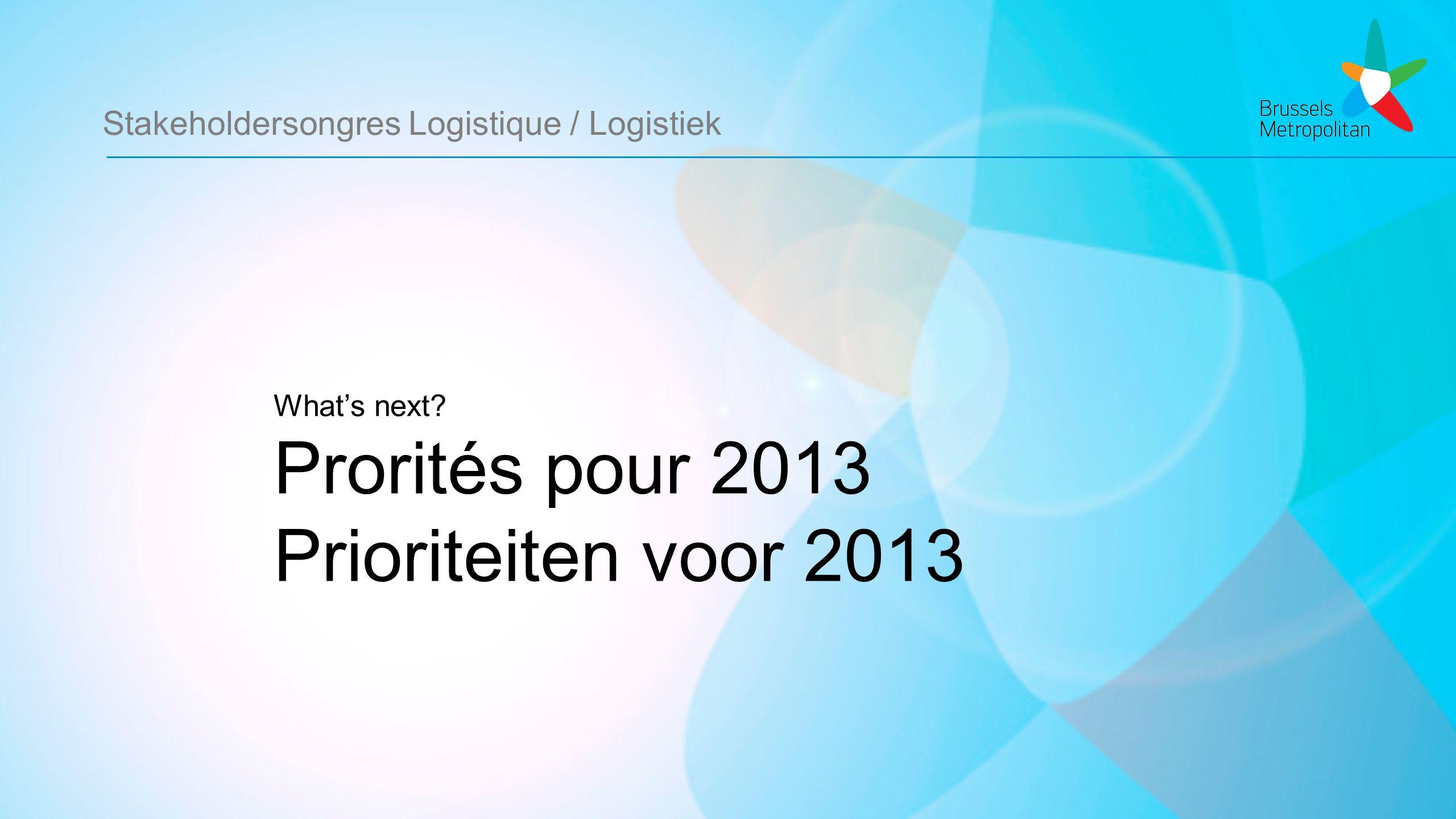 Stakeholdersongres Logistique / Logistiek What's next Prorités pour 2013 Prioriteiten voor 2013