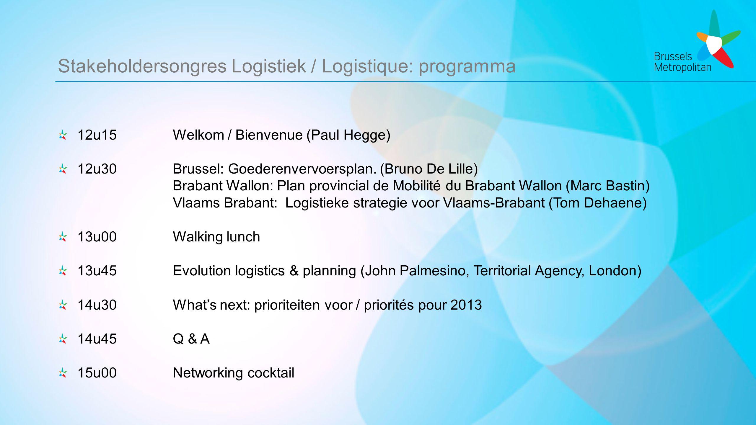 Stakeholdersongres Logistiek / Logistique: programma 12u15Welkom / Bienvenue (Paul Hegge) 12u30Brussel: Goederenvervoersplan.