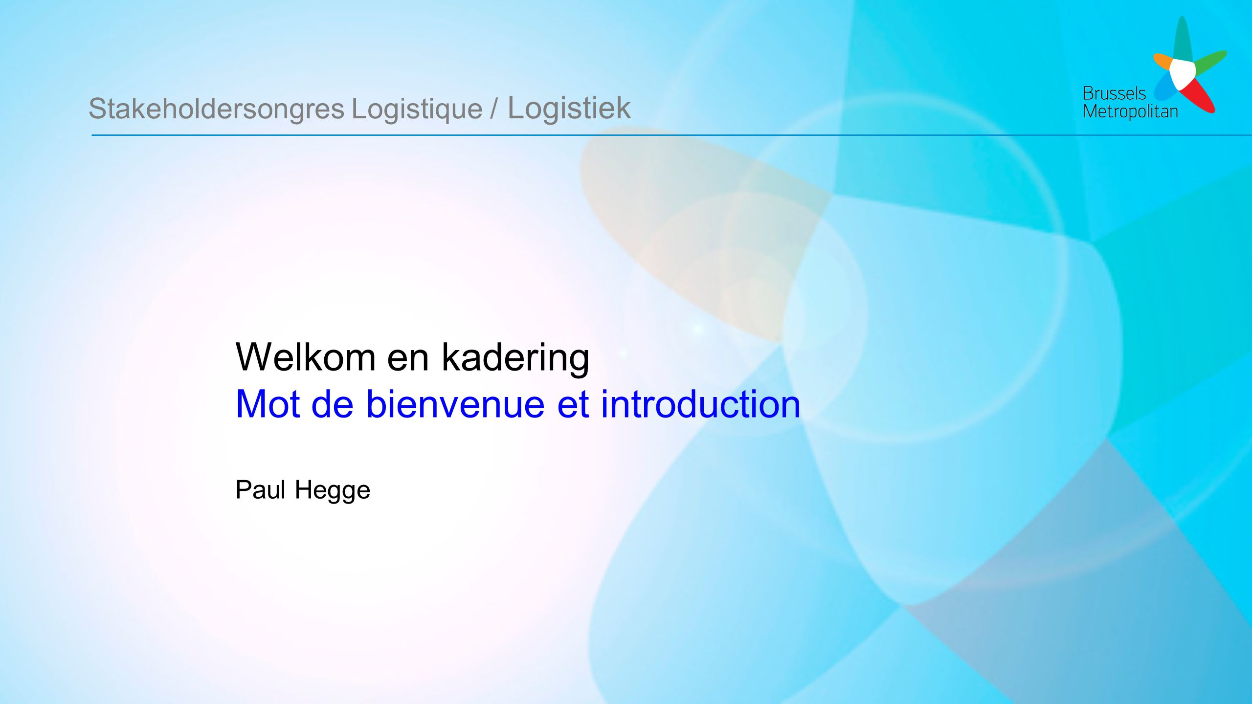 Stakeholdersongres Logistique / Logistiek Welkom en kadering Mot de bienvenue et introduction Paul Hegge