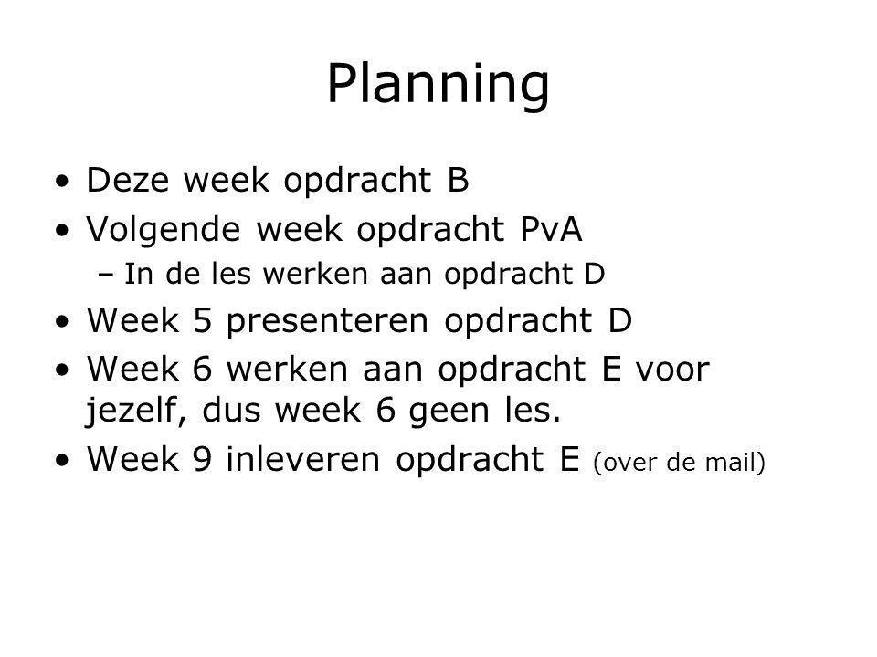 Planning Deze week opdracht B Volgende week opdracht PvA –In de les werken aan opdracht D Week 5 presenteren opdracht D Week 6 werken aan opdracht E voor jezelf, dus week 6 geen les.