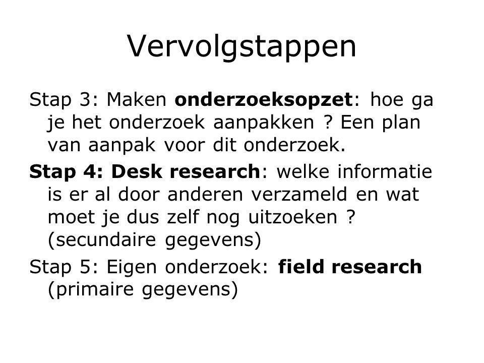 Vervolgstappen Stap 3: Maken onderzoeksopzet: hoe ga je het onderzoek aanpakken ? Een plan van aanpak voor dit onderzoek. Stap 4: Desk research: welke